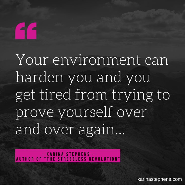 Your environment can harden you and you get tired from trying to prove yourself over and over again....