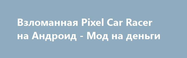 Взломанная Pixel Car Racer на Андроид - Мод на деньги http://android-gamerz.ru/1141-vzlomannaya-pixel-car-racer-na-android-mod-na-dengi.html
