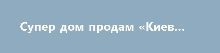 Супер дом продам «Киев UA» http://www.pogruzimvse.ru/doska232/?adv_id=7040 Продам усадьбу не дорого. Термаховка, Иванковский район, киевская область. Общая площадь 600 м², жилая 295 м². Земельный участок 1 га. Дом два этажа. Стены: кирпич, газоблок, изовер 20 см, паробарьер.  Первый этаж: 4 комнаты зал 45 м², туалет, ванная комната 15 м², кухня 30 м², хозяйственные помещения, кладовая.  Второй этаж: 4 комнаты, холл, коридор, бильярдная. По всему дому система вытяжки, два котла (газ, дрова)…