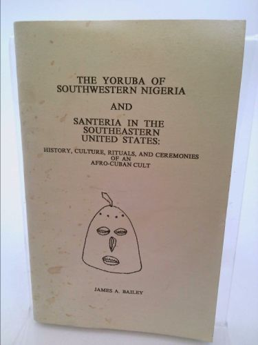 The Yoruba of Southwestern Nigeria and Santeria in the Southeastern United States: History Culture, Rituals, and Ceremonies of an Afro-Cuban Cult (Jim Bailey) | New and Used Books from Thrift Books