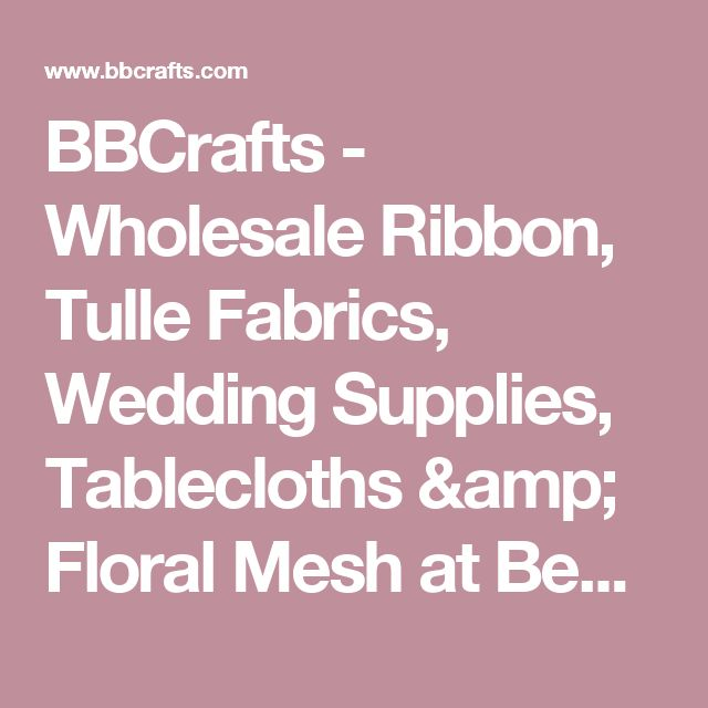 BBCrafts - Wholesale Ribbon, Tulle Fabrics, Wedding Supplies, Tablecloths & Floral Mesh at Best Prices