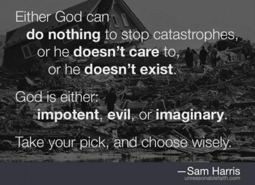 """""""Either God can do nothing to stop catastrophes, or he doesn't care to, or he doesn't exist. God's either impotent, evil, or imaginary. Take your pick and choose wisely"""" Sam Harris"""