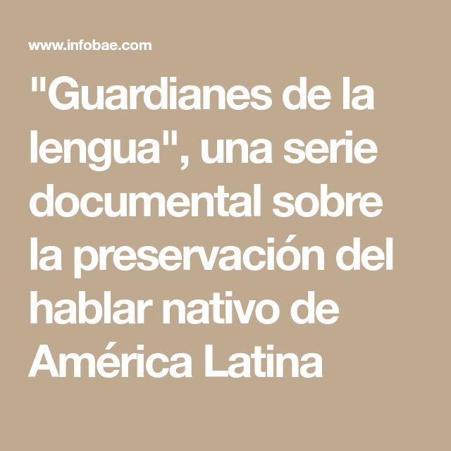 """""""Guardianes de la lengua"""", una serie documental sobre la preservación del hablar nativo de América Latina"""