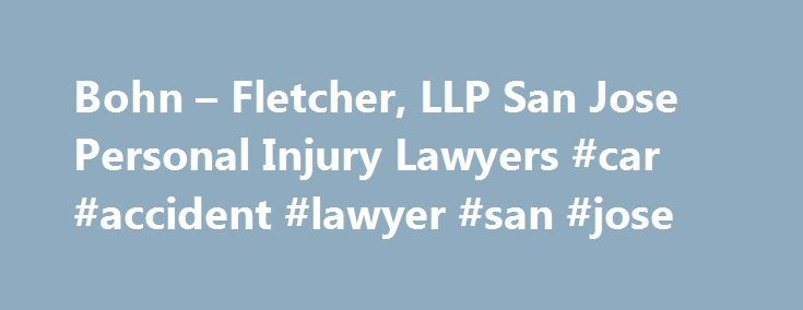 Bohn – Fletcher, LLP San Jose Personal Injury Lawyers #car #accident #lawyer #san #jose http://donate.nef2.com/bohn-fletcher-llp-san-jose-personal-injury-lawyers-car-accident-lawyer-san-jose/  # San Jose Auto-Accident & Personal Injury Lawyers Dedicated Representation When You Need It Most Recoveries for Our Clients: $80,000,000 Product Liability $45,125,008 Wrongful Death $21,300,000 Dangerous Roadway $45,000,000 Truck Collision $8,100,000 Judgement – Auto v. Pedestrian $7,600,000 Salon…