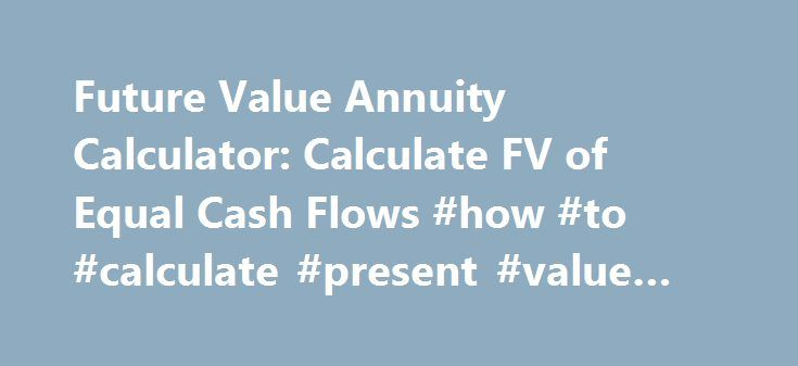 Future Value Annuity Calculator: Calculate FV of Equal Cash Flows #how #to #calculate #present #value #of #annuity http://new-mexico.nef2.com/future-value-annuity-calculator-calculate-fv-of-equal-cash-flows-how-to-calculate-present-value-of-annuity/  # Future Value Annuity Calculator toCalculate Future Value ofOrdinary or Annuity Due Help you to estimate how much a systematic deposit or payment of identical amounts will be worth at a future point in time. This free online Future Value…