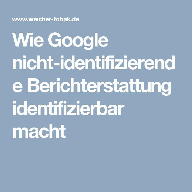 Wie Google nicht-identifizierende Berichterstattung identifizierbar macht