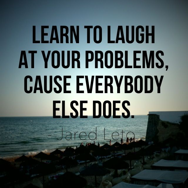 """""""Learn to laugh at your problems, cause everybody else does."""" - Jared Leto"""