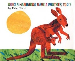 Does a Kangaroo Have a Mother Too? by Eric Carle We love this one. Except for the last line, so I skip it.