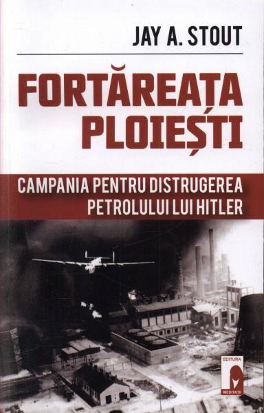 Fortareata Ploiesti. Campania pentru distrugerea petrolului lui Hitler - Raftul cu carti - Femeia Stie.ro