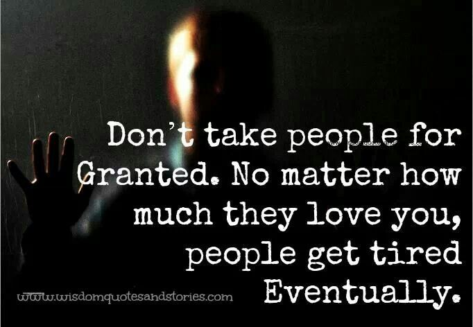Dont Take People For Granted . No Matter How Much They