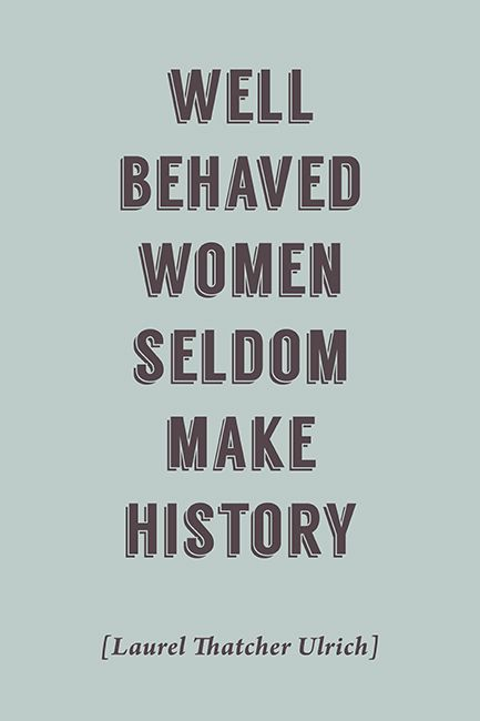 Keep Calm Collection - Well Behaved Women Seldom Make History (Laurel Thatcher Ulrich Quote), motivational poster, $5.99 (http://www.keepcalmcollection.com/well-behave-women-seldom-make-history-laurel-thatcher-ulrich-quote-motivational-poster/)