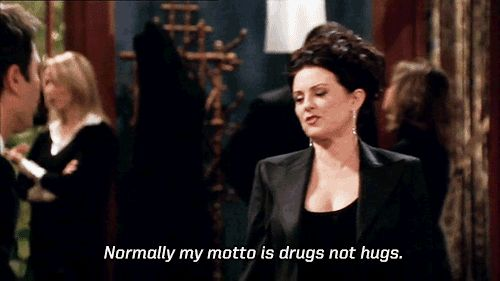 Drugs not hugs ~ Karen Walker