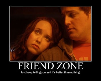 The Friend Zone...unfortunately, oh-so-true..