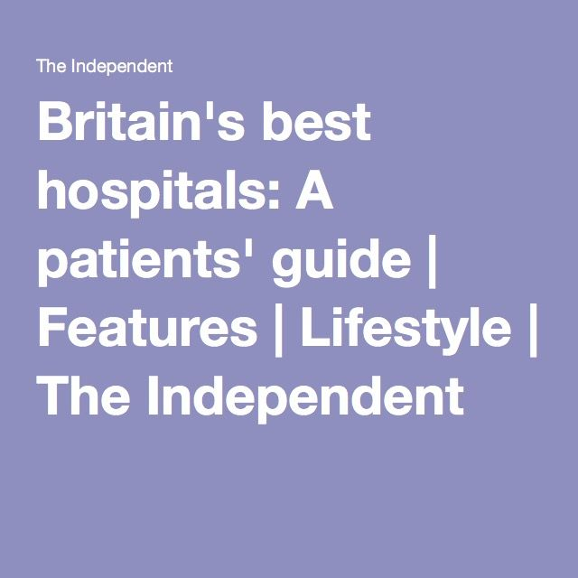 Britain's best hospitals: A patients' guide | Features | Lifestyle | The Independent