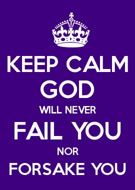 KEEP CALM GOD WILL NEVER FAIL YOU NOR FORSAKE YOU