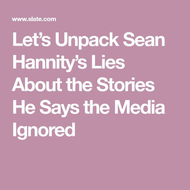 Let's Unpack Sean Hannity's Lies About the Stories He Says the Media Ignored
