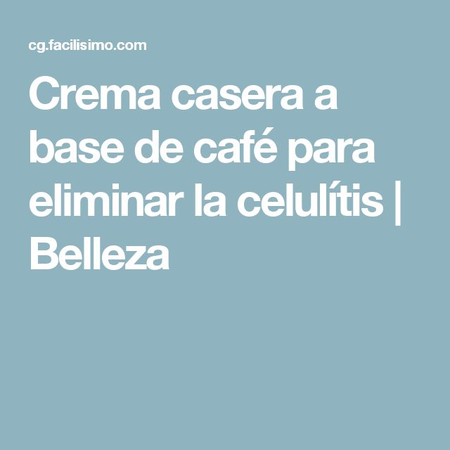 Crema casera a base de café para eliminar la celulítis | Belleza