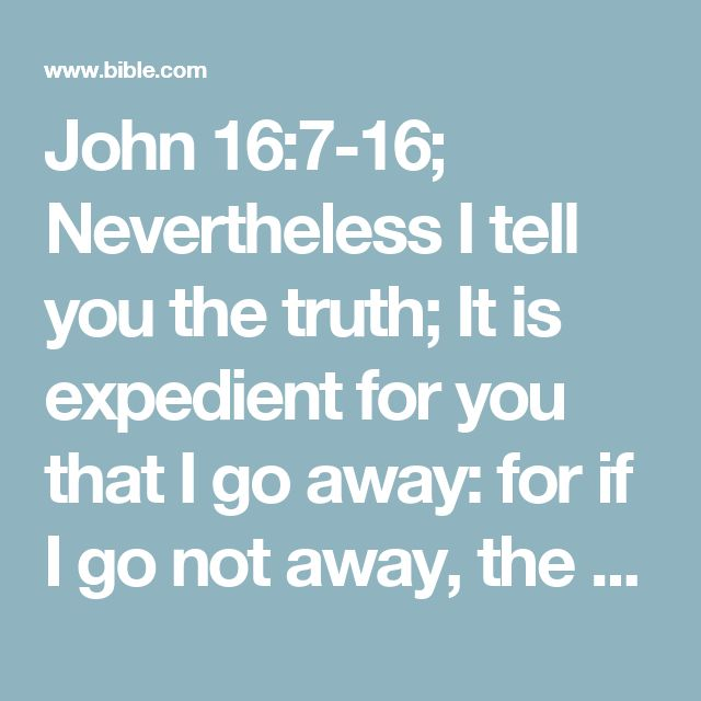 John 16:7-16; Nevertheless I tell you the truth; It is expedient for you that I go away: for if I go not away, the Comforter will not come unto you; but if I depart, I will send him unto you.    And when he is come, he will reprove the world of sin, and of righteousness, and of judgment:    Of sin, because they believe not on me;    Of righteousness, because I go to my Father, and ye see me no more;    Of judgment, because the prince of this world is judged.    I have yet many things to say…