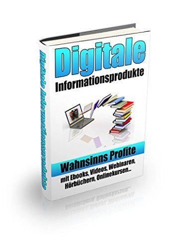 Digitale Informationsprodukte: Wahnsinns Profite mit Ebooks, Videos, Webinaren, Hörbüchern, Onlinekursen...
