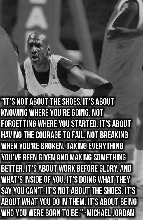 Michael Jordan Quote: It's Not About The Shoes. It's About Knowing Where Your're Going. Not Forgetting Where You Started. It's About Having The Courage To Fail