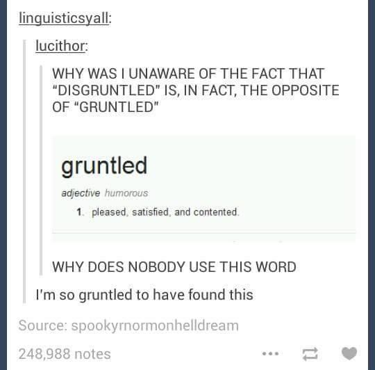 The opposite of disgruntled is gruntled. Gruntled means pleased, satisfied, and contented.