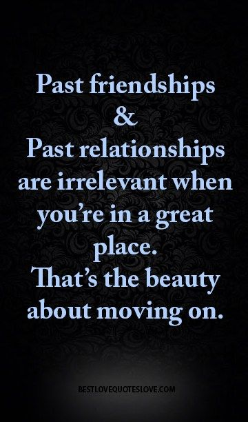 Past friendships & past relationships are irrelevant when you're in a great place. That's the beauty about moving on.
