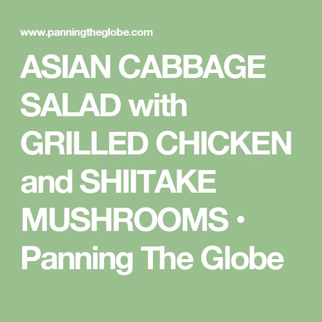 ASIAN CABBAGE SALAD with GRILLED CHICKEN and SHIITAKE MUSHROOMS • Panning The Globe