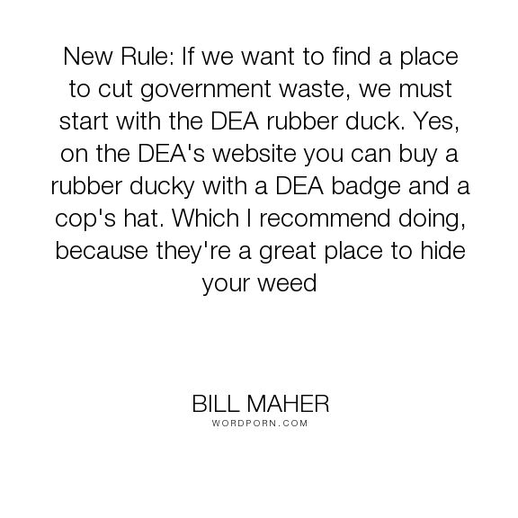 "Bill Maher - ""New Rule: If we want to find a place to cut government waste, we must start with..."". humor, politics, drugs, dea"