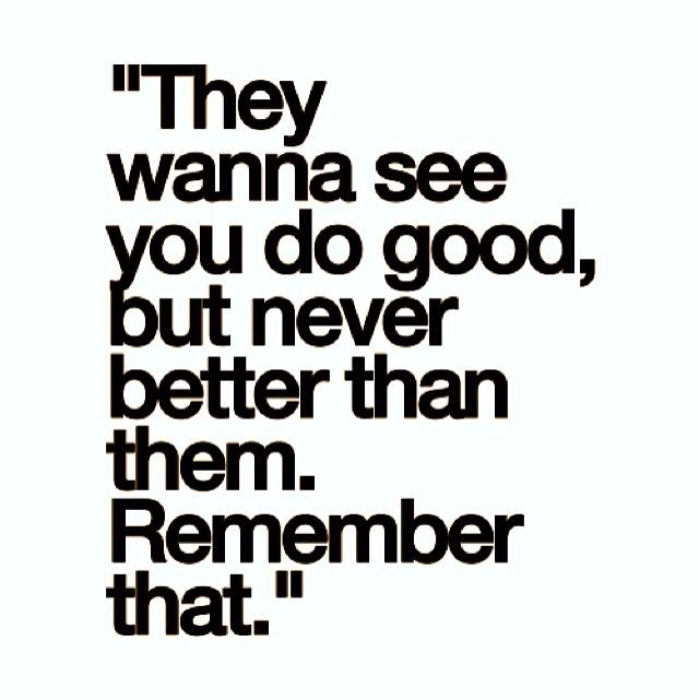 :: They wanna see you do good, but never better than them. Remember that. | A sad truth of life. ::