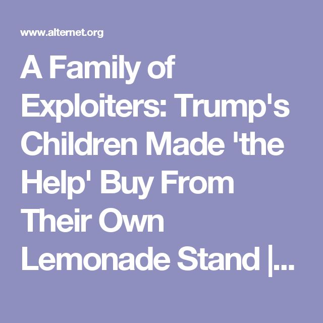 A Family of Exploiters: Trump's Children Made 'the Help' Buy From Their Own Lemonade Stand | Alternet