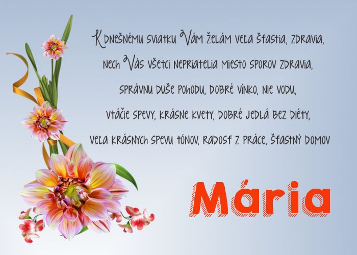 Mária  K dnešnému sviatku Vám želám veľa šťastia, zdravia, nech Vás všetci nepriatelia miesto sporov zdravia, správnu duše pohodu, dobré vínko, nie vodu, vtáčie spevy, krásne kvety,