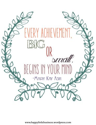 """Every achievement, big or small, begins in your head."" -Mary Kay Ash 