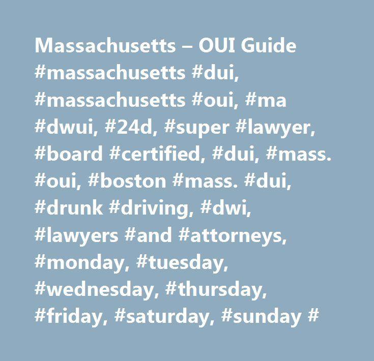 Massachusetts – OUI Guide #massachusetts #dui, #massachusetts #oui, #ma #dwui, #24d, #super #lawyer, #board #certified, #dui, #mass. #oui, #boston #mass. #dui, #drunk #driving, #dwi, #lawyers #and #attorneys, #monday, #tuesday, #wednesday, #thursday, #friday, #saturday, #sunday # http://georgia.remmont.com/massachusetts-oui-guide-massachusetts-dui-massachusetts-oui-ma-dwui-24d-super-lawyer-board-certified-dui-mass-oui-boston-mass-dui-drunk-driving-dwi-lawyers-and-at/  # What is the…