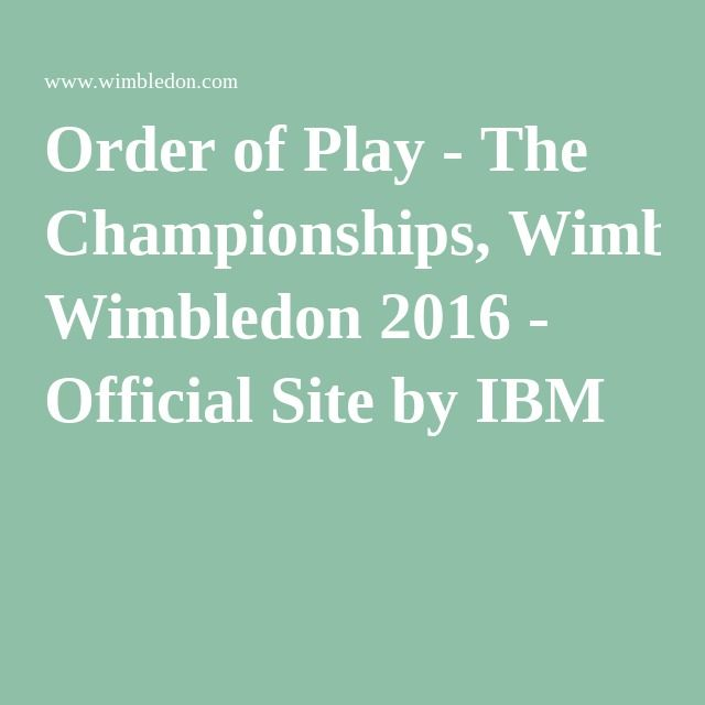 Order of Play - The Championships, Wimbledon 2016 - Official Site by IBM