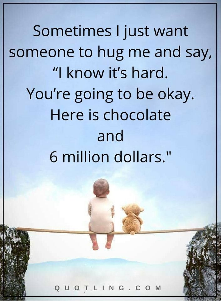 "quotes sometimes I just want someone to hug me and say, ""I know it's hard. You're going to be okay. Here is chocolate and 6 million dollars."