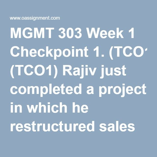 MGMT 303 Week 1 Checkpoint 1. (TCO1) Rajiv just completed a project in which he restructured sales territories,.. 2. (TCO1) The purpose of planning and decision making is to........ 3. (TCO1) Nicole is learning to fly an Army helicopter. She is drawing mainly…… 4. (TCO2) A(n) ____ would come under the heading of the economic element …… 5. (TCO2) Video teleconferencing impacts the number of business travelers who… 6. (TCO2) The culture of an organization is often established by the…….. 7…