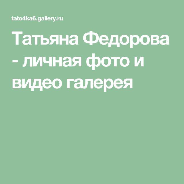 Татьяна Федорова - личная фото и видео галерея