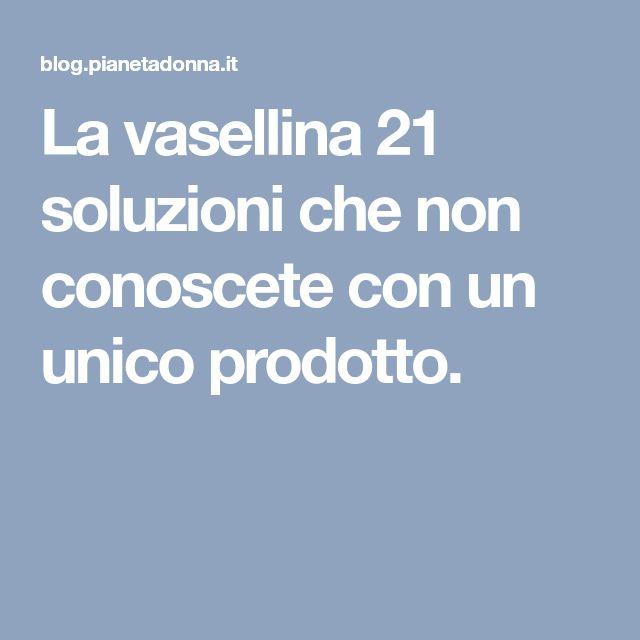 La vasellina 21 soluzioni che non conoscete con un unico prodotto.