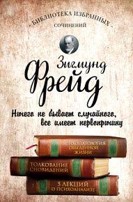 Зигмунд Фрейд - Психопатология обыденной жизни. Толкование сновидений. Пять лекций о психоанализе