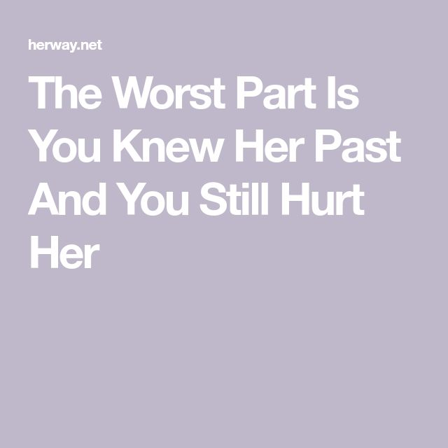 The Worst Part Is You Knew Her Past And You Still Hurt Her