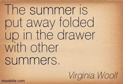 The summer is put away folded up in the drawer with other summers. Virginia Woolf