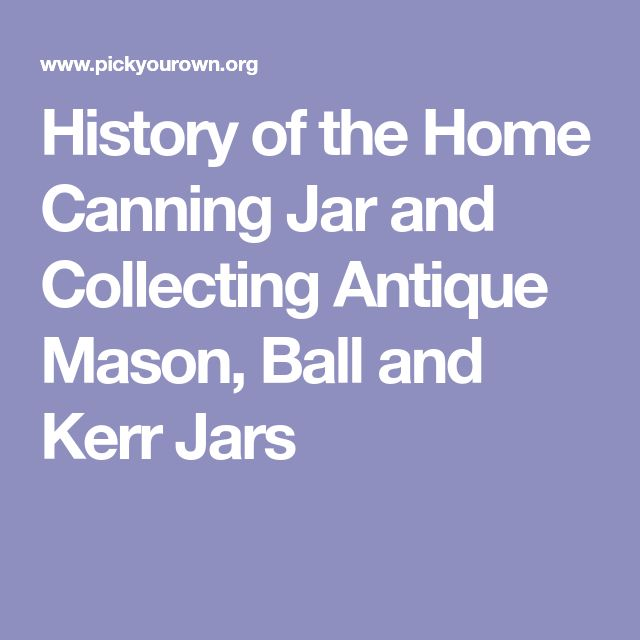 History of the Home Canning Jar and Collecting Antique Mason, Ball and Kerr Jars