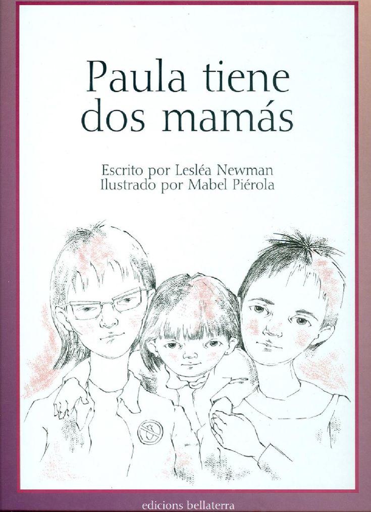 Paula tiene dos mamas  Cuento infantil en el que se muestra una familia en la que la niña, Paula, tien dos mamás. Una estupenda manera de enseñar a los niños a ser tolerantes y a comprender que en el mundo, hay muchos tipos de familias.