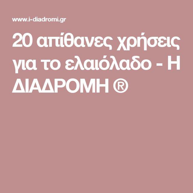20 απίθανες χρήσεις για το ελαιόλαδο           -            Η ΔΙΑΔΡΟΜΗ ®