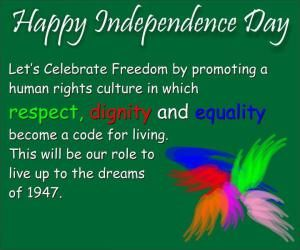Let's celebrate freedom by promoting a human rights culture in which respect, dignity and equality become a code for living.This will be our role to live up to the dreams of 1947!  Happy Independence Day !