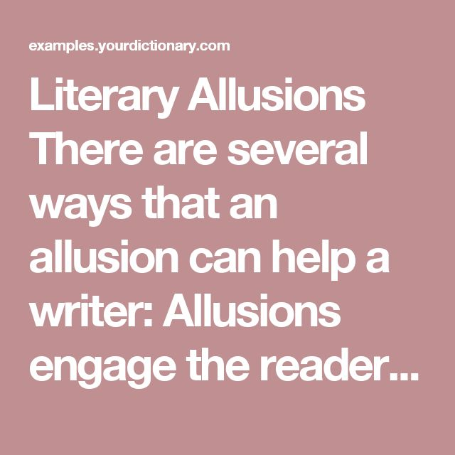 """Literary Allusions There are several ways that an allusion can help a writer:  Allusions engage the reader and will often help the reader remember the message or theme of the passage. Allusions allow the writer to give an example or get a point across without going into a lengthy discourse. Allusions are contingent on the reader knowing about the story or event that is referenced.  Here are some examples that allude to people or events in literature:  """"I was surprised his nose was not…"""