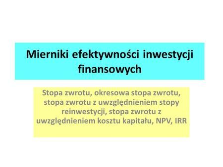 Mierniki efektywności inwestycji finansowych Stopa zwrotu, okresowa stopa zwrotu, stopa zwrotu z uwzględnieniem stopy reinwestycji, stopa zwrotu z uwzględnieniem.