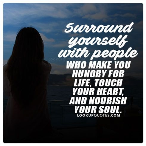 Surround yourself with people who make you hungry for life, touch your heart, and nourish your #soul .#love #relationshipgoals #soulmate