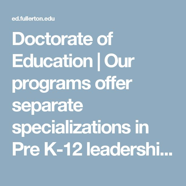 Doctorate of Education   Our programs offer separate specializations in Pre K-12 leadership and Higher Education Leadership for Community Colleges and Universities   College of Education at California State University Fullerton
