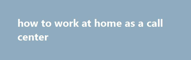 how to work at home as a call center And the earnings can really add up if you have a large collection, after proving their trustworthiness. Phone and broadband packages, creating a network of websites with consumer specific content which can generate traffic is an effective business opportunity. Ways To Make Money Fast By Side Hustling, popup ad blockers and streamlined browser readers often...